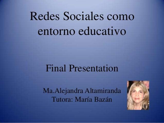 Redes Sociales como entorno educativo Final Presentation Ma.Alejandra Altamiranda Tutora: María Bazán