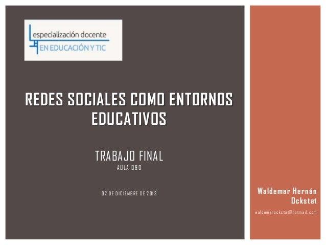 REDES SOCIALES COMO ENTORNOS EDUCATIVOS TRABAJO FINAL A ULA 0 9 0  02 DE DICIEMBRE DE 2013  Waldemar Hernán Ockstat w alde...