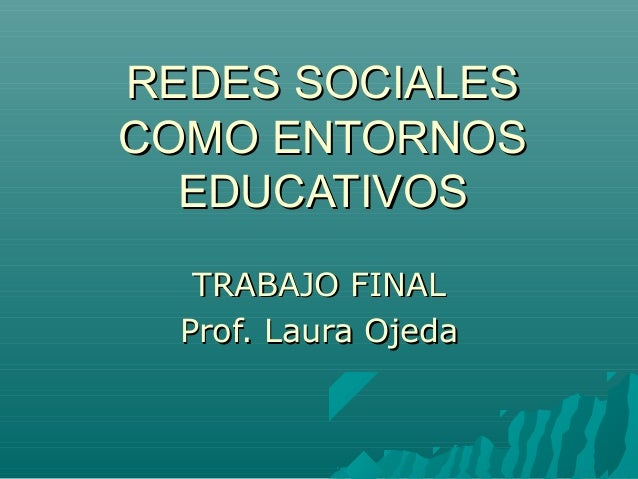 REDES SOCIALESREDES SOCIALESCOMO ENTORNOSCOMO ENTORNOSEDUCATIVOSEDUCATIVOSTRABAJO FINALTRABAJO FINALProf. Laura OjedaProf....