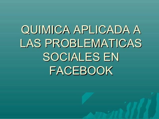 QUIMICA APLICADA AQUIMICA APLICADA ALAS PROBLEMATICASLAS PROBLEMATICASSOCIALES ENSOCIALES ENFACEBOOKFACEBOOK
