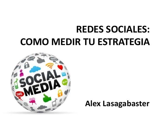 Alex Lasagabaster REDES SOCIALES: COMO MEDIR TU ESTRATEGIA