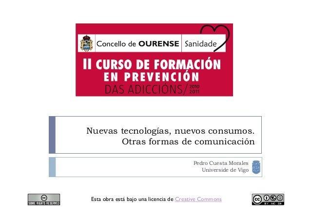 Nuevas tecnologías, nuevos consumos. Otras formas de comunicación Pedro Cuesta Morales Universide de Vigo Esta obra está b...