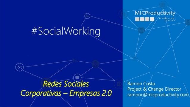 Ramon Costa Project & Change Director ramonc@micproductivity.com #SocialWorking Redes Sociales Corporativas – Empresas 2.0