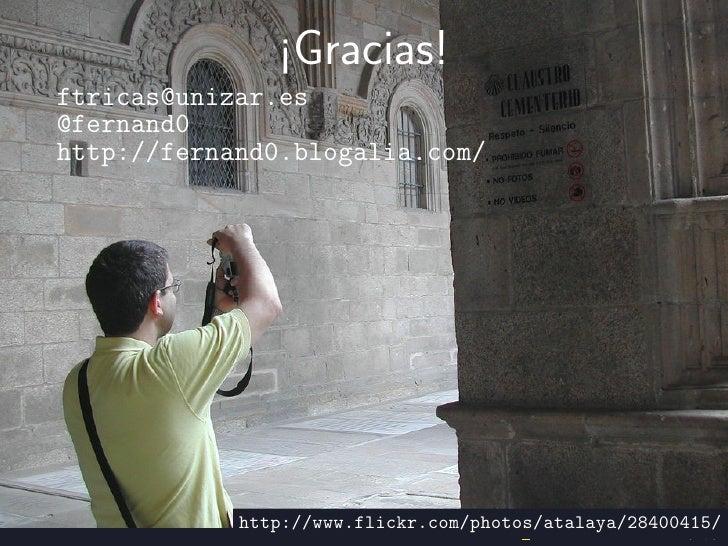 ¡Gracias!ftricas@unizar.es@fernand0http://fernand0.blogalia.com/            http://www.flickr.com/photos/atalaya/28400415/