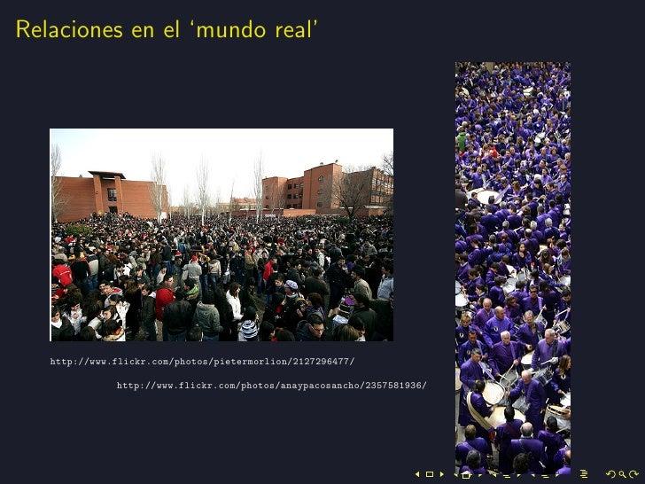 Relaciones en el 'mundo real'   http://www.flickr.com/photos/pietermorlion/2127296477/              http://www.flickr.com/...