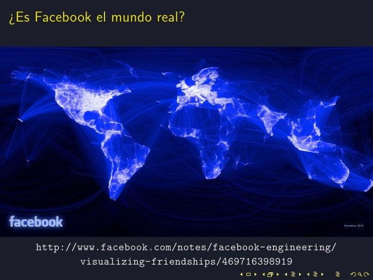 ¿Es Facebook el mundo real?    http://www.facebook.com/notes/facebook-engineering/            visualizing-friendships/4697...