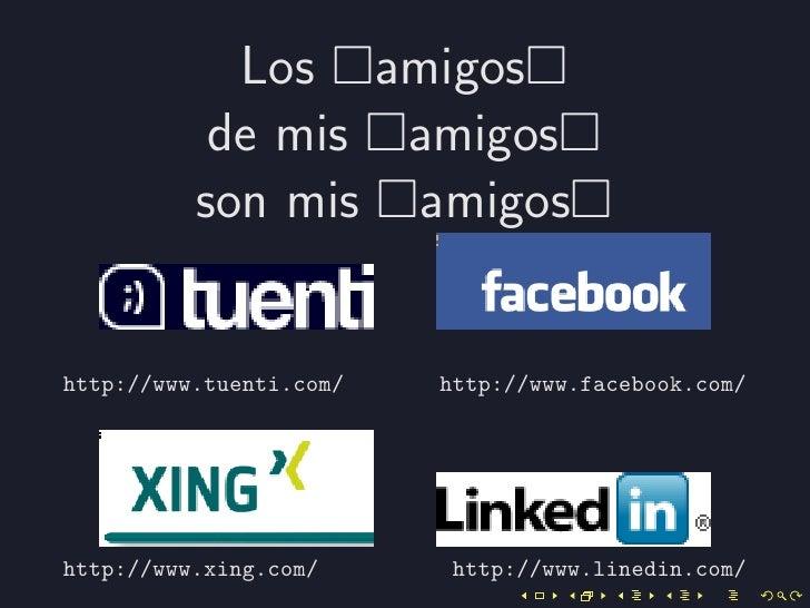 Los amigos           de mis amigos          son mis amigoshttp://www.tuenti.com/   http://www.facebook.com/http://www.xing...