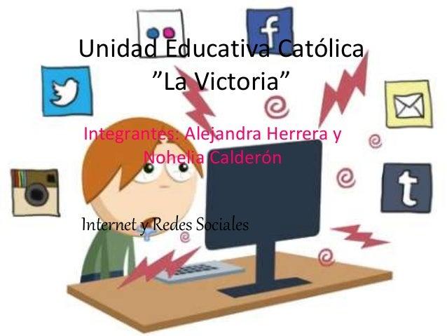"""Unidad Educativa Católica """"La Victoria"""" Integrantes: Alejandra Herrera y Nohelia Calderón Internet y Redes Sociales"""