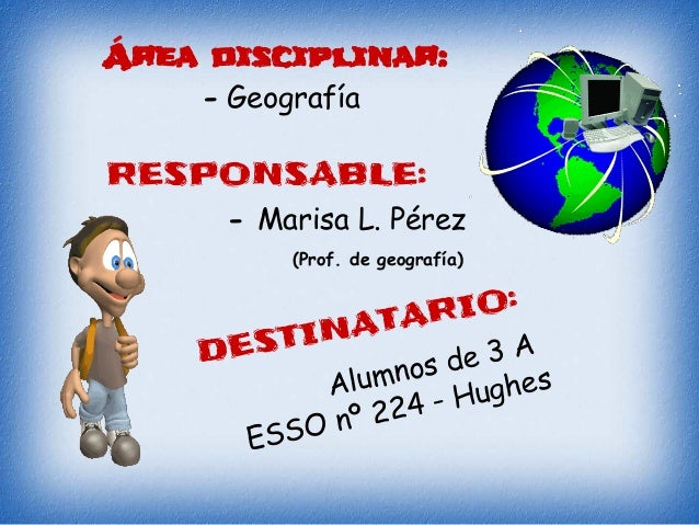 RESPONSABLE: - Geografía - Marisa L. Pérez (Prof. de geografía) DESTINATARIO: Alumnos de 3 A ESSO nº 224 - Hughes Área dis...