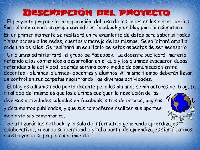 Descripción del proyecto El proyecto propone la incorporación del uso de las redes en las clases diarias. Para ello se cre...