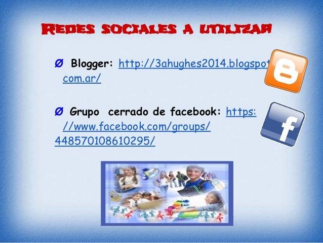 Redes sociales a utilizar Ø Blogger: http://3ahughes2014.blogspot. com.ar/ Ø Grupo cerrado de facebook: https: //www.faceb...