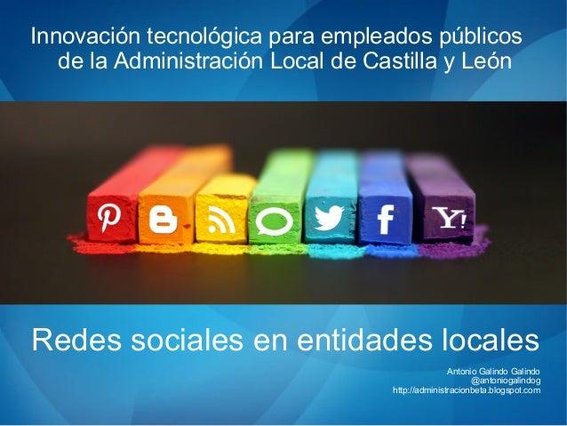 Redes sociales en entidades locales Antonio Galindo Galindo @antoniogalindog http://administracionbeta.blogspot.com Innova...