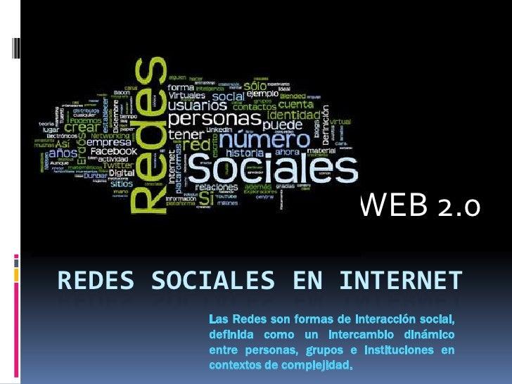 WEB 2.0<br />Redes Sociales en Internet<br />Las Redes son formas de interacción social, definida como un intercambio din...