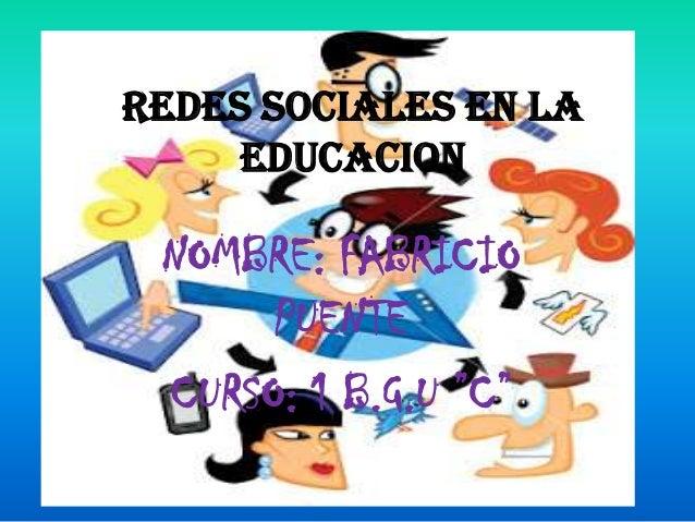 """REDES SOCIALES EN LA EDUCACION  NOMBRE: FABRICIO PUENTE CURSO: 1 B.G.U """"C"""""""