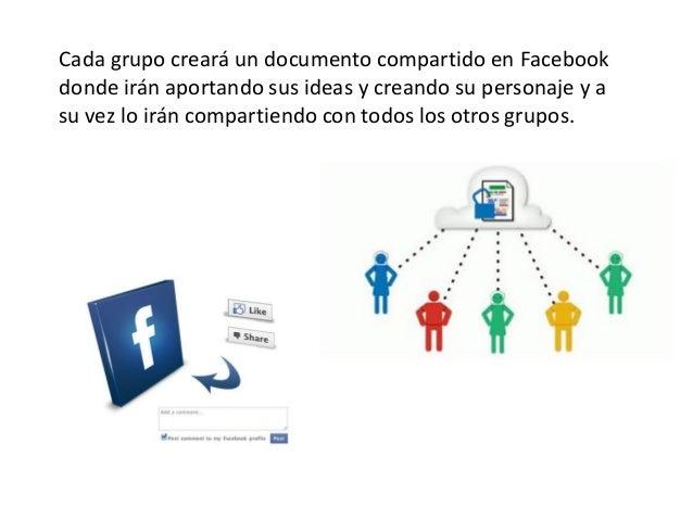 Cada grupo creará un documento compartido en Facebookdonde irán aportando sus ideas y creando su personaje y asu vez lo ir...