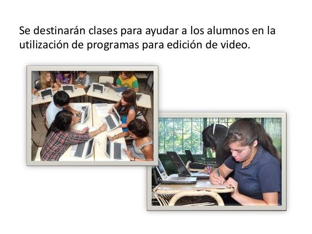Se destinarán clases para ayudar a los alumnos en lautilización de programas para edición de video.