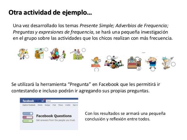 Otra actividad de ejemplo… Una vez desarrollado los temas Presente Simple; Adverbios de Frequencia; Preguntas y expresione...