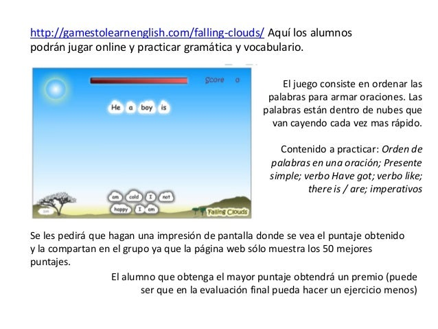 http://gamestolearnenglish.com/falling-clouds/ Aquí los alumnospodrán jugar online y practicar gramática y vocabulario.   ...