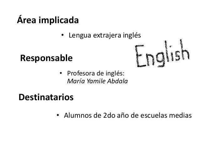 Área implicada          • Lengua extrajera inglésResponsable         • Profesora de inglés:           María Yamile AbdalaD...
