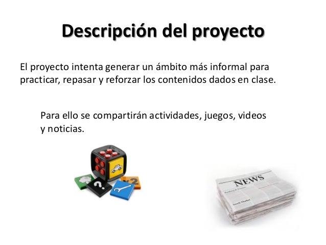 Descripción del proyectoEl proyecto intenta generar un ámbito más informal parapracticar, repasar y reforzar los contenido...