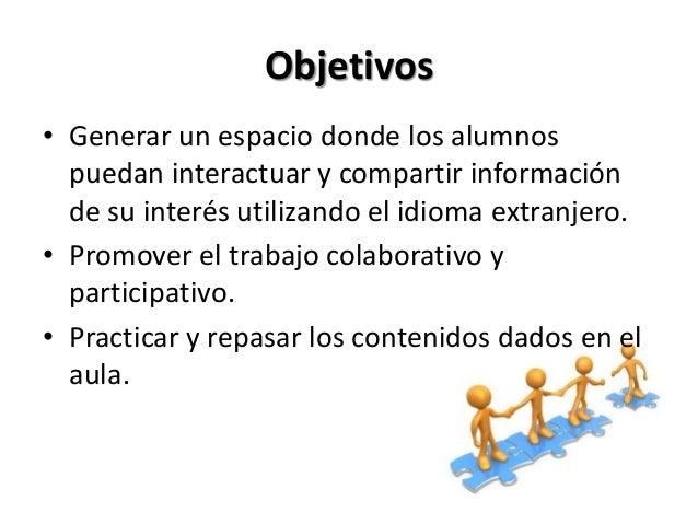 Objetivos• Generar un espacio donde los alumnos  puedan interactuar y compartir información  de su interés utilizando el i...