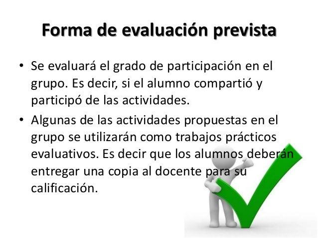 Forma de evaluación prevista• Se evaluará el grado de participación en el  grupo. Es decir, si el alumno compartió y  part...