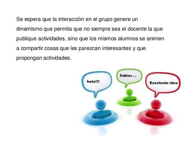 Se espera que la interacción en el grupo genere undinamismo que permita que no siempre sea el docente la quepublique activ...