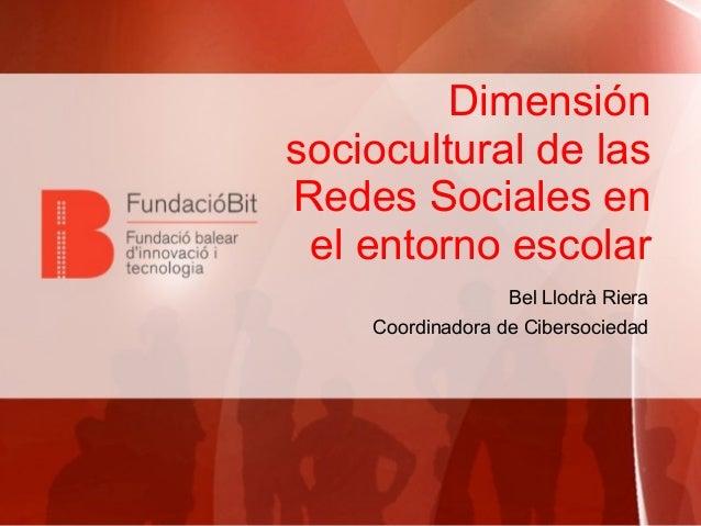 Dimensión sociocultural de las Redes Sociales en el entorno escolar Bel Llodrà Riera Coordinadora de Cibersociedad