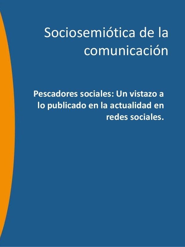 Sociosemiótica de la        comunicaciónPescadores sociales: Un vistazo a lo publicado en la actualidad en                ...