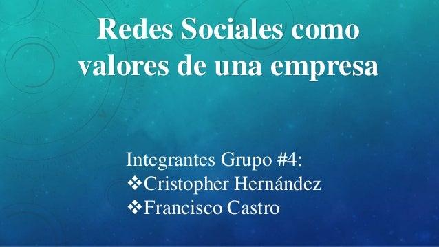 Redes Sociales como  valores de una empresa  Integrantes Grupo #4:  Cristopher Hernández  Francisco Castro