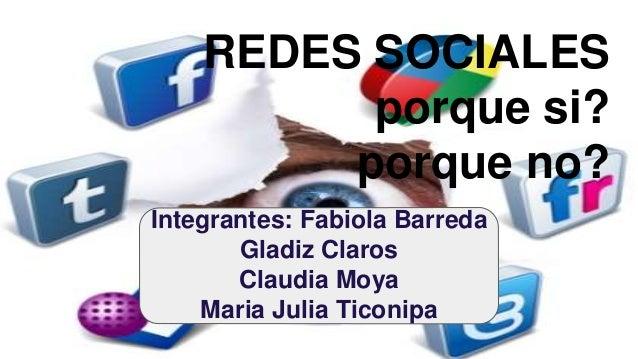 REDES SOCIALES porque si? porque no? Integrantes: Fabiola Barreda Gladiz Claros Claudia Moya Maria Julia Ticonipa