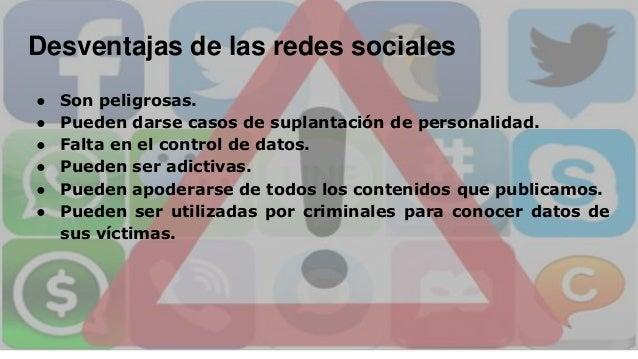 Desventajas de las redes sociales ● Son peligrosas. ● Pueden darse casos de suplantación de personalidad. ● Falta en el co...