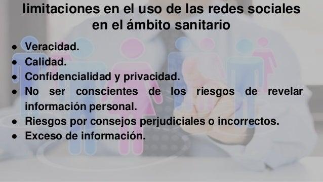 limitaciones en el uso de las redes sociales en el ámbito sanitario ● Veracidad. ● Calidad. ● Confidencialidad y privacida...