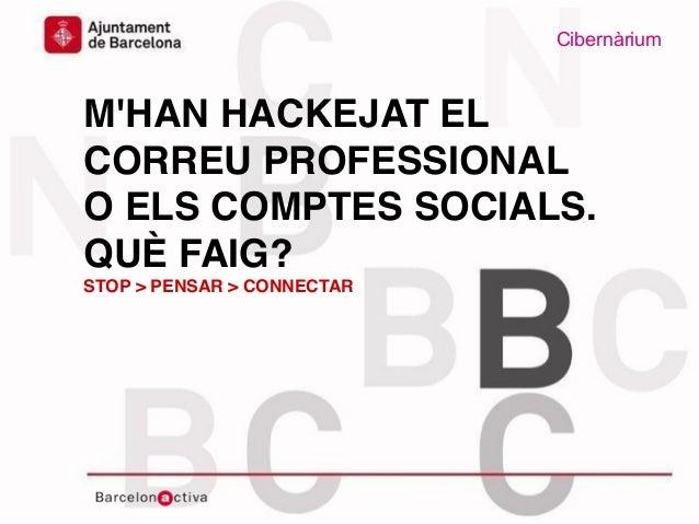 Cibernàrium www.bcn.cat/cibernarium Data M'HAN HACKEJAT EL CORREU PROFESSIONAL O ELS COMPTES SOCIALS. QUÈ FAIG? STOP > PEN...