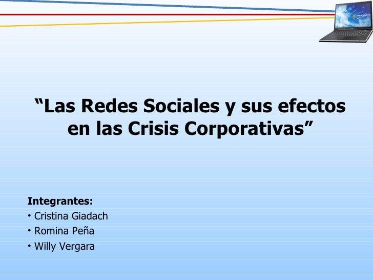 """"""" Las Redes Sociales y sus efectos en las Crisis Corporativas"""" <ul><li>Integrantes: </li></ul><ul><li>Cristina Giadach </l..."""