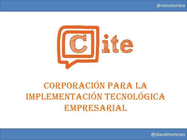 @citecolombia    CORPORACIÓN PARA LAIMPLEMENTACIÓN TECNOLÓGICA        EMPRESARIAL                       @jdavidmeneses