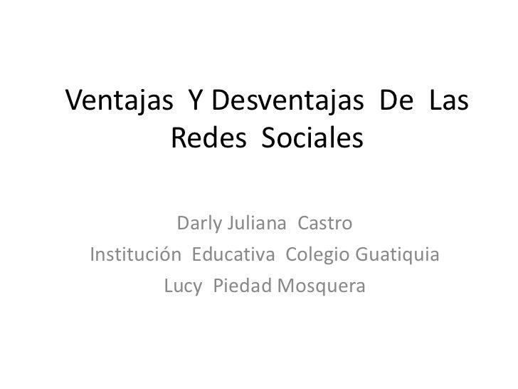 Ventajas Y Desventajas De Las        Redes Sociales            Darly Juliana Castro Institución Educativa Colegio Guatiqui...