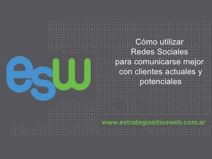 Cómo utilizar  Redes Sociales  para comunicarse mejor  con clientes actuales y potenciales