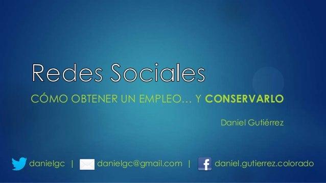 CÓMO OBTENER UN EMPLEO… Y CONSERVARLO Daniel Gutiérrez  danielgc |  danielgc@gmail.com |  daniel.gutierrez.colorado