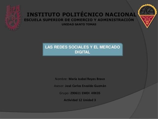 INSTITUTO POLITÉCNICO NACIONAL ESCUELA SUPERIOR DE COMERCIO Y ADMINISTRACIÓN UNIDAD SANTO TOMAS  LAS REDES SOCIALES Y EL M...