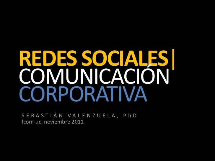 REDES SOCIALES|COMUNICACIÓNCORPORATIVASEBASTIÁN VALENZUELA, PhDfcom-uc, noviembre 2011