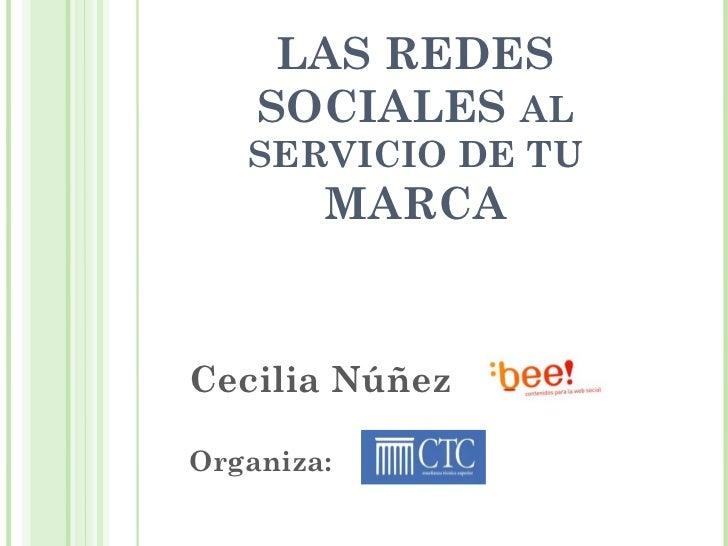 LAS REDES        SOCIALES AL       SERVICIO DE TU            MARCA    Cecilia Núñez1    Organiza: