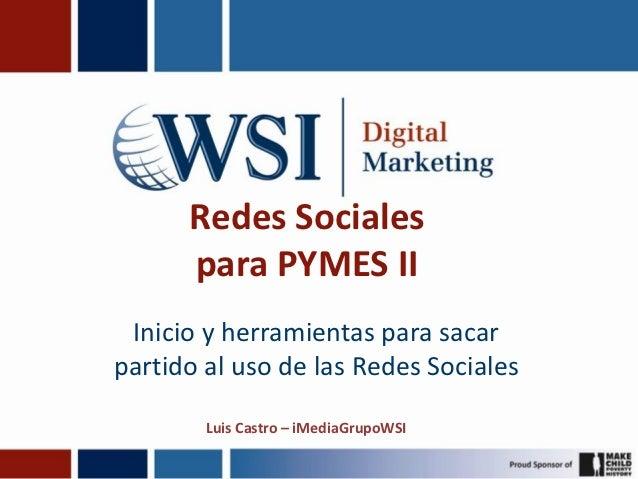 Redes Sociales      para PYMES II Inicio y herramientas para sacarpartido al uso de las Redes Sociales        Luis Castro ...