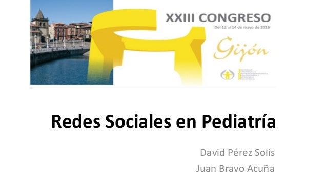 Redes Sociales en Pediatría David Pérez Solís Juan Bravo Acuña