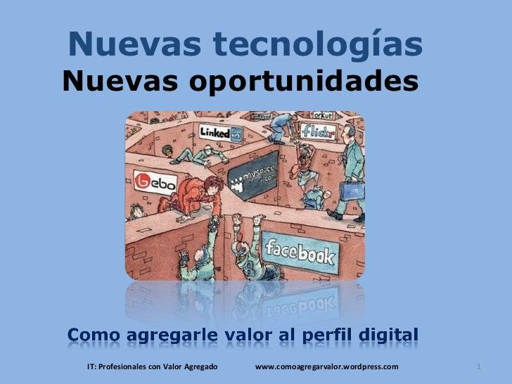 Nuevas tecnologías Nuevas oportunidades  IT: Profesionales con Valor Agregado  www.comoagregarvalor.wordpress.com