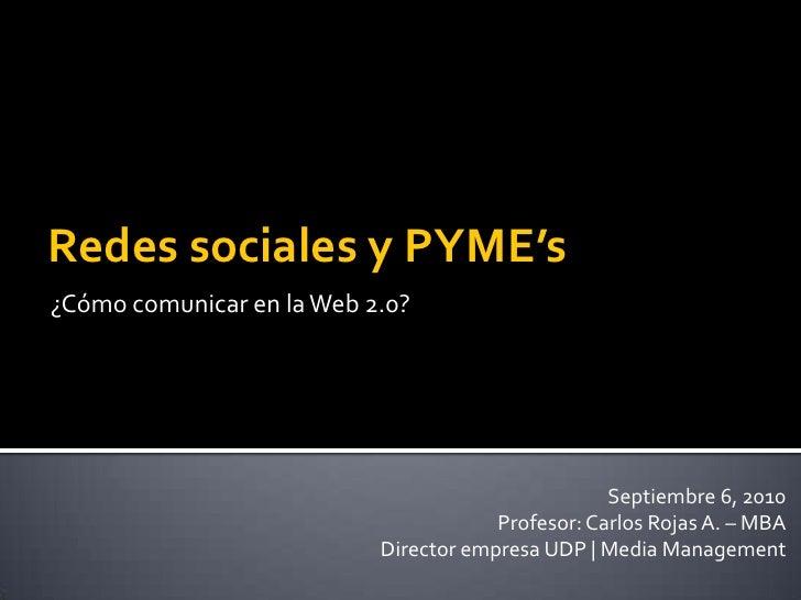 ¿Cómo comunicar en la Web 2.0?<br />Redes sociales y PYME's<br />Septiembre 6, 2010<br />Profesor: Carlos Rojas A. – MBA<b...