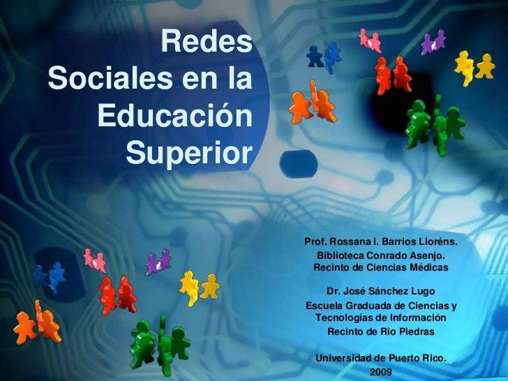 RedesSociales en la EducaciónSuperior<br />Prof. Rossana I. Barrios Lloréns.<br />BibliotecaConradoAsenjo. Recinto de Cien...
