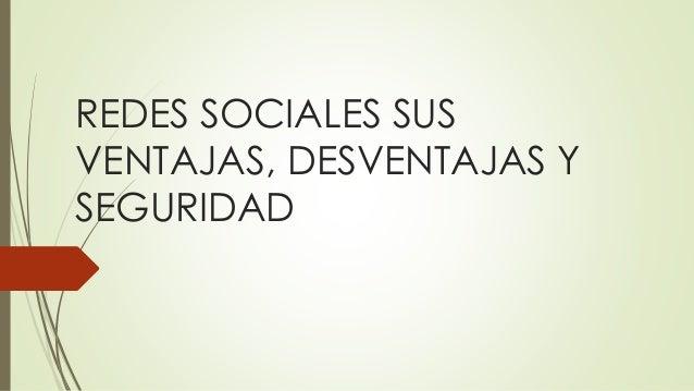REDES SOCIALES SUS VENTAJAS, DESVENTAJAS Y SEGURIDAD