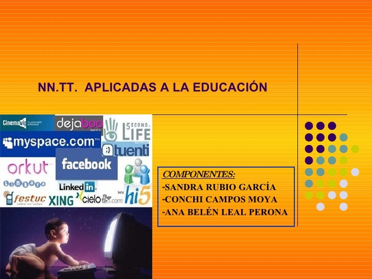 COMPONENTES: -SANDRA RUBIO GARCÍA -CONCHI CAMPOS MOYA -ANA BELÉN LEAL PERONA NN.TT.  APLICADAS A LA EDUCACIÓN