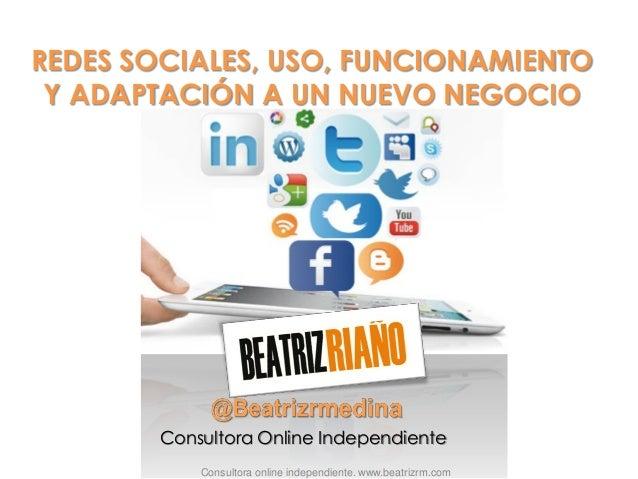 REDES SOCIALES, USO, FUNCIONAMIENTO Y ADAPTACIÓN A UN NUEVO NEGOCIO Consultora online independiente. www.beatrizrm.com Con...
